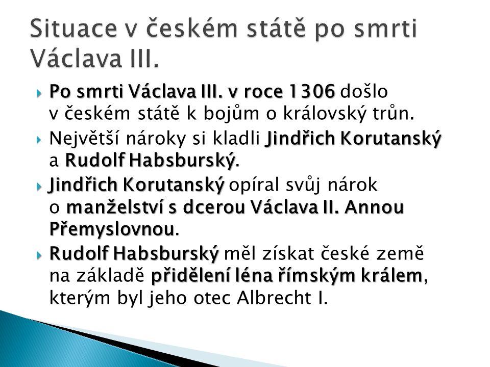  Po smrti Václava III. v roce 1306  Po smrti Václava III. v roce 1306 došlo v českém státě k bojům o královský trůn. Jindřich Korutanský Rudolf Habs