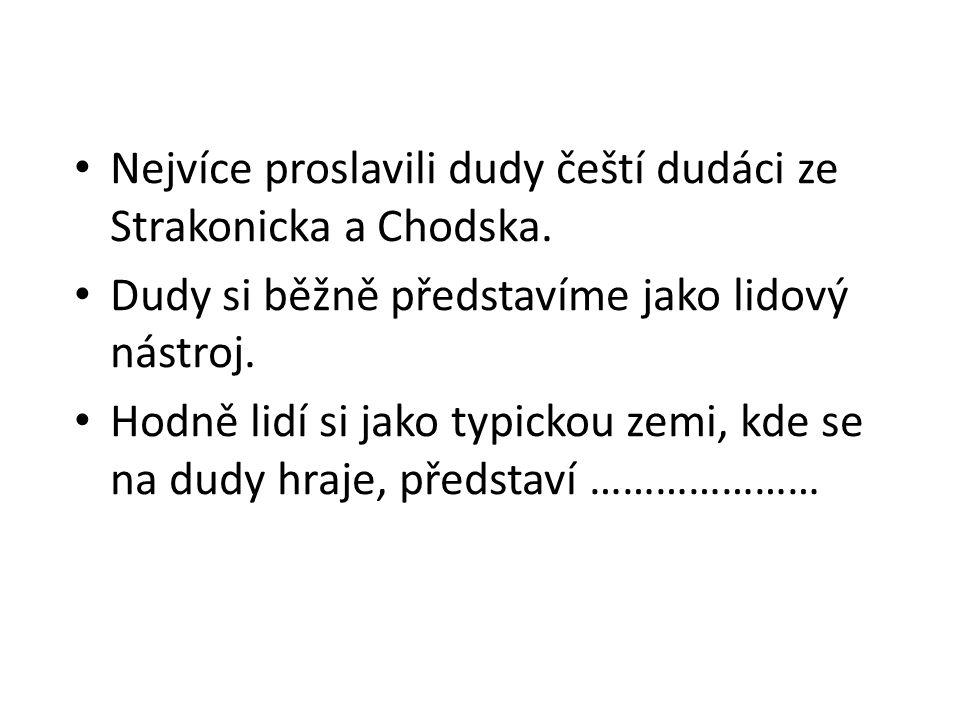 Nejvíce proslavili dudy čeští dudáci ze Strakonicka a Chodska.