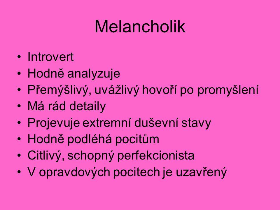 Melancholik Introvert Hodně analyzuje Přemýšlivý, uvážlivý hovoří po promyšlení Má rád detaily Projevuje extremní duševní stavy Hodně podléhá pocitům Citlivý, schopný perfekcionista V opravdových pocitech je uzavřený