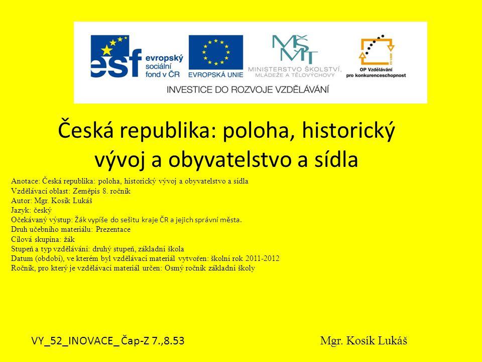 Anotace: Česká republika: poloha, historický vývoj a obyvatelstvo a sídla Vzdělávací oblast: Zeměpis 8.