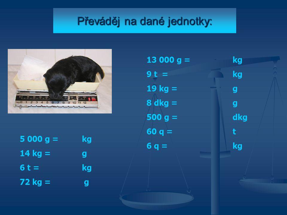 Převáděj na dané jednotky: 5 000 g = kg 14 kg = g 6 t = kg 72 kg = g 13 000 g = kg 9 t = kg 19 kg = g 8 dkg = g 500 g = dkg 60 q = t 6 q = kg