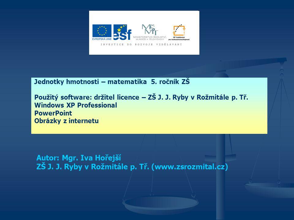 Jednotky hmotnosti – matematika 5. ročník ZŠ Použitý software: držitel licence – ZŠ J. J. Ryby v Rožmitále p. Tř. Windows XP Professional PowerPoint O