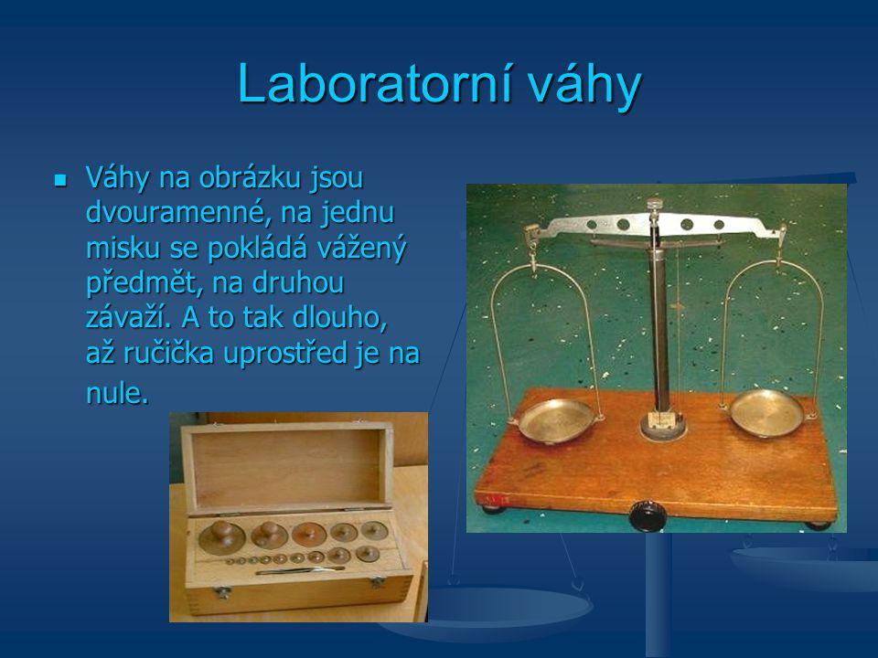 Laboratorní váhy Váhy na obrázku jsou dvouramenné, na jednu misku se pokládá vážený předmět, na druhou závaží. A to tak dlouho, až ručička uprostřed j