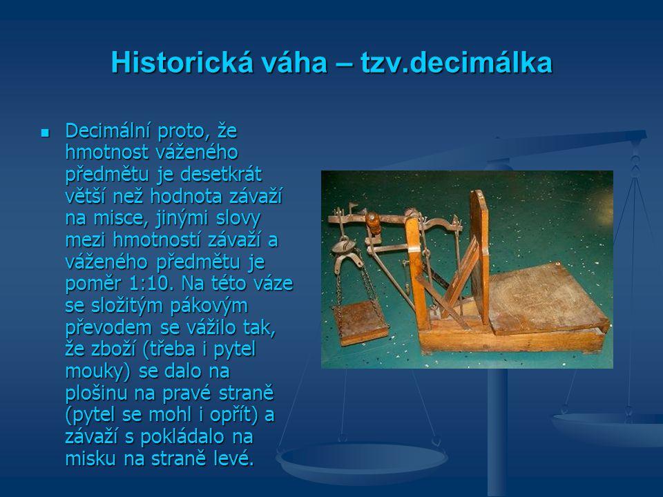 Historická váha – tzv.decimálka Decimální proto, že hmotnost váženého předmětu je desetkrát větší než hodnota závaží na misce, jinými slovy mezi hmotn
