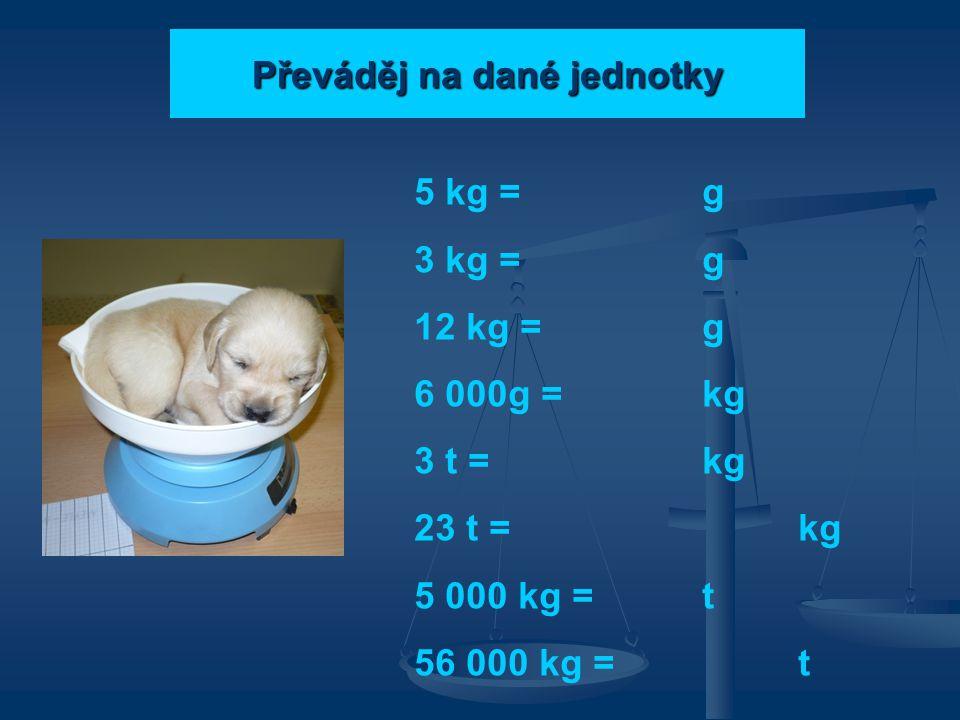 Převáděj na dané jednotky 5 kg = g 3 kg = g 12 kg = g 6 000g = kg 3 t = kg 23 t = kg 5 000 kg = t 56 000 kg = t