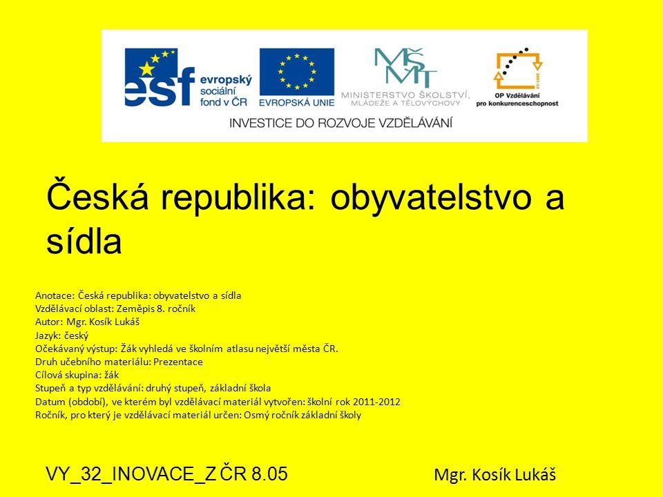 Česká republika: obyvatelstvo a sídla VY_32_INOVACE_Z ČR 8.05 Mgr. Kosík Lukáš Anotace: Česká republika: obyvatelstvo a sídla Vzdělávací oblast: Zeměp