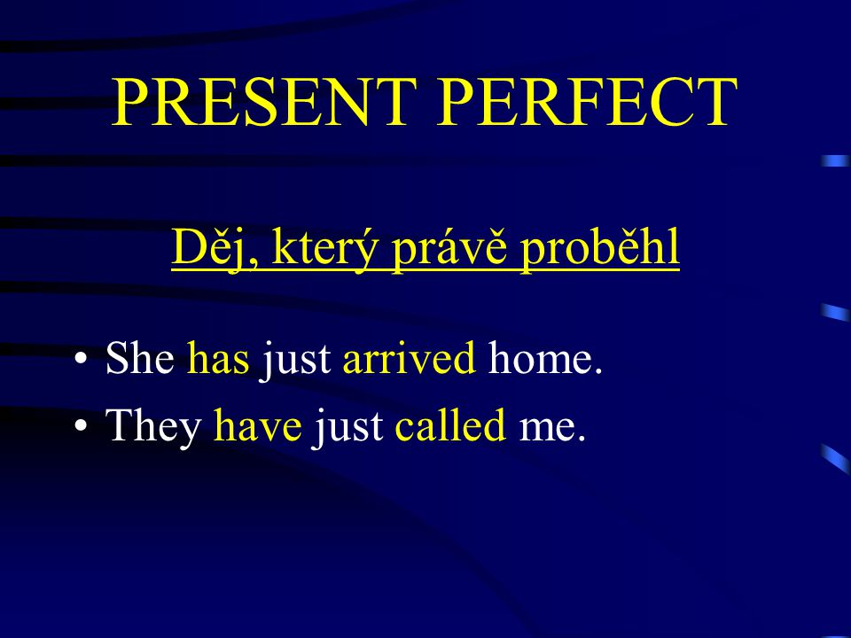 PRESENT PERFECT Děj, který právě proběhl She has just arrived home. They have just called me.