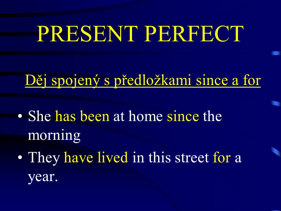PRESENT PERFECT Děj spojený s předložkami since a for She has been at home since the morning They have lived in this street for a year.