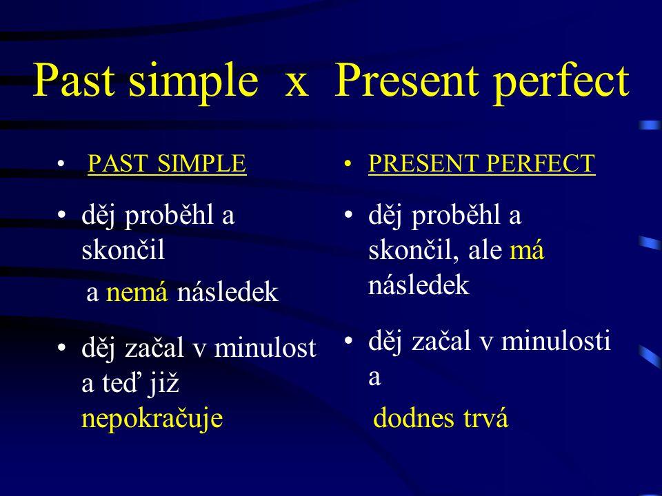 Past simple x Present perfect PAST SIMPLE děj proběhl a skončil a nemá následek děj začal v minulost a teď již nepokračuje PRESENT PERFECT děj proběhl a skončil, ale má následek děj začal v minulosti a dodnes trvá
