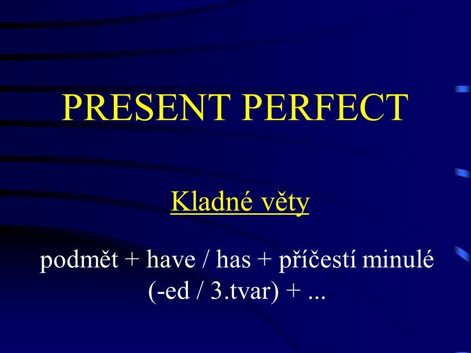 PRESENT PERFECT Kladné věty podmět + have / has + příčestí minulé (-ed / 3.tvar) +...
