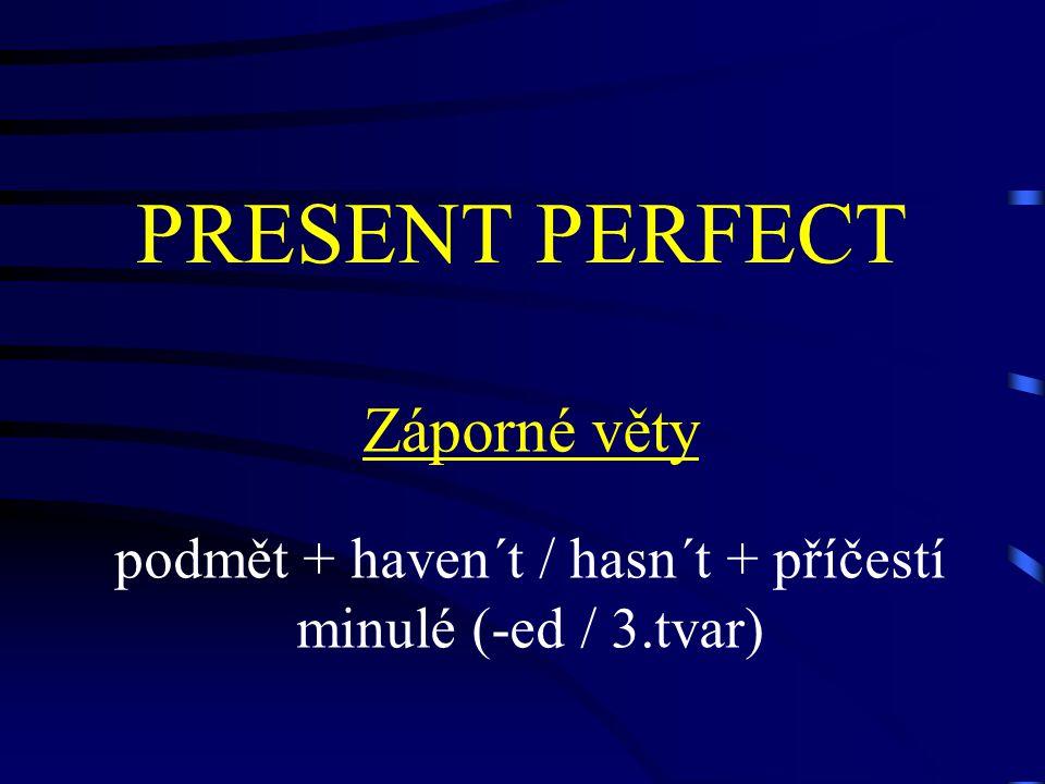 PRESENT PERFECT Záporné věty podmět + haven´t / hasn´t + příčestí minulé (-ed / 3.tvar)