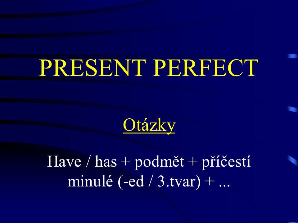 PRESENT PERFECT Otázky Have / has + podmět + příčestí minulé (-ed / 3.tvar) +...