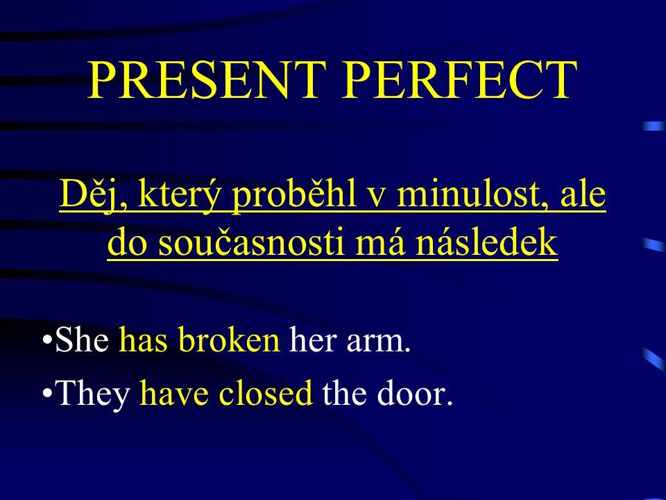 PRESENT PERFECT Děj, který proběhl v minulost, ale do současnosti má následek She has broken her arm.