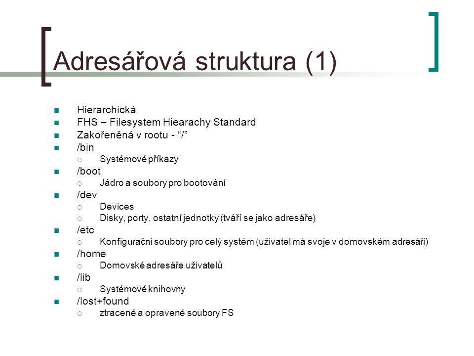 Adresářová struktura (1) Hierarchická FHS – Filesystem Hiearachy Standard Zakořeněná v rootu - / /bin  Systémové příkazy /boot  Jádro a soubory pro bootování /dev  Devices  Disky, porty, ostatní jednotky (tváří se jako adresáře) /etc  Konfigurační soubory pro celý systém (uživatel má svoje v domovském adresáři) /home  Domovské adresáře uživatelů /lib  Systémové knihovny /lost+found  ztracené a opravené soubory FS