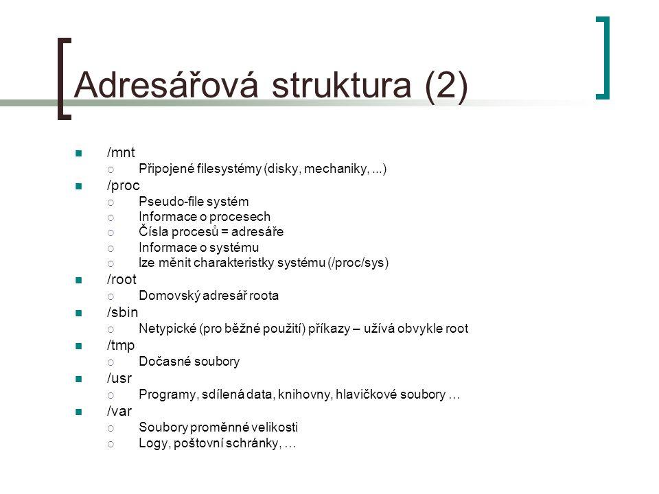 Adresářová struktura (2) /mnt  Připojené filesystémy (disky, mechaniky,...) /proc  Pseudo-file systém  Informace o procesech  Čísla procesů = adresáře  Informace o systému  lze měnit charakteristky systému (/proc/sys) /root  Domovský adresář roota /sbin  Netypické (pro běžné použití) příkazy – užívá obvykle root /tmp  Dočasné soubory /usr  Programy, sdílená data, knihovny, hlavičkové soubory … /var  Soubory proměnné velikosti  Logy, poštovní schránky, …