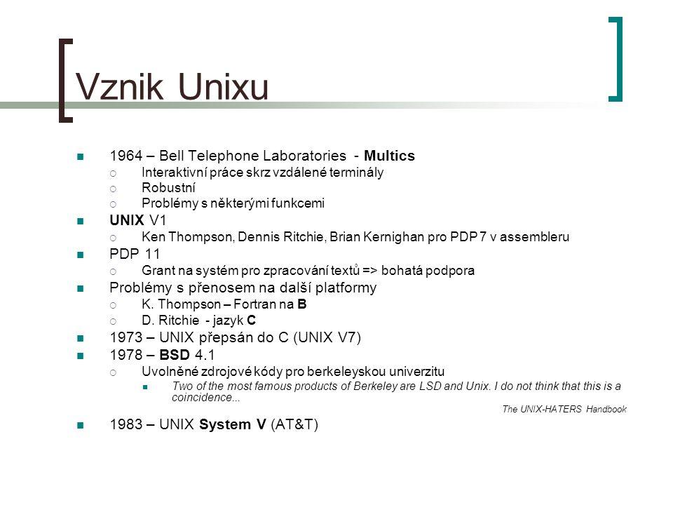 Vznik Unixu 1964 – Bell Telephone Laboratories - Multics  Interaktivní práce skrz vzdálené terminály  Robustní  Problémy s některými funkcemi UNIX V1  Ken Thompson, Dennis Ritchie, Brian Kernighan pro PDP 7 v assembleru PDP 11  Grant na systém pro zpracování textů => bohatá podpora Problémy s přenosem na další platformy  K.