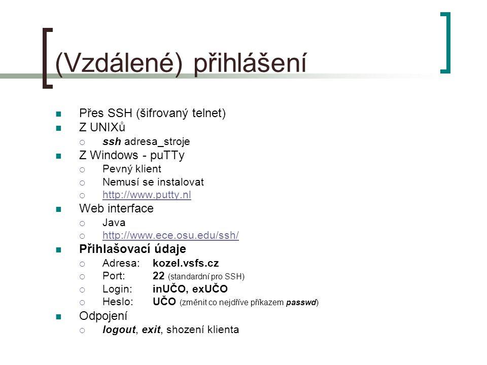 (Vzdálené) přihlášení Přes SSH (šifrovaný telnet) Z UNIXů  ssh adresa_stroje Z Windows - puTTy  Pevný klient  Nemusí se instalovat  http://www.putty.nl http://www.putty.nl Web interface  Java  http://www.ece.osu.edu/ssh/ http://www.ece.osu.edu/ssh/ Přihlašovací údaje  Adresa: kozel.vsfs.cz  Port:22 (standardní pro SSH)  Login:inUČO, exUČO  Heslo:UČO (změnit co nejdříve příkazem passwd) Odpojení  logout, exit, shození klienta