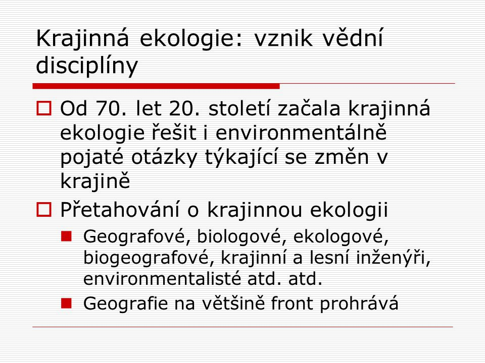 Krajinná ekologie: vznik vědní disciplíny  Od 70. let 20. století začala krajinná ekologie řešit i environmentálně pojaté otázky týkající se změn v k