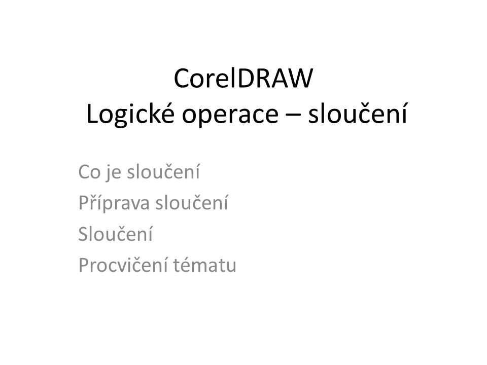 CorelDRAW Logické operace – sloučení Co je sloučení Příprava sloučení Sloučení Procvičení tématu
