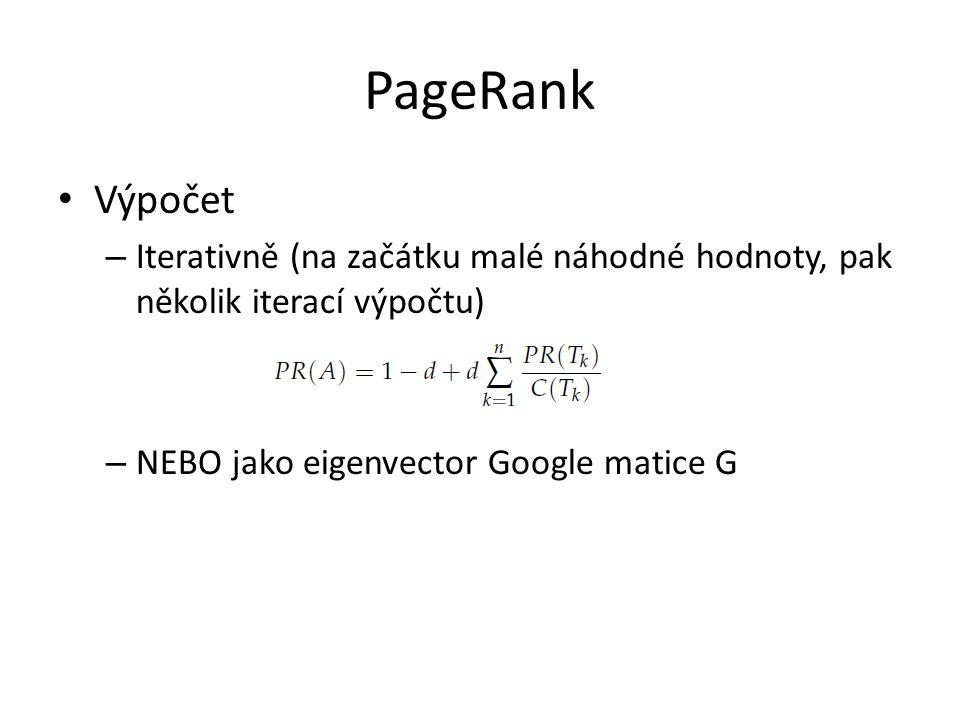 PageRank Výpočet – Iterativně (na začátku malé náhodné hodnoty, pak několik iterací výpočtu) – NEBO jako eigenvector Google matice G