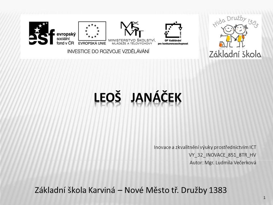 Název vzdělávacího materiáluLeoš Janáček Číslo vzdělávacího materiáluVY_32_INOVACE_851_8TR_HV Číslo šablonyIII/2 AutorVečerková Ludmila, Mgr.