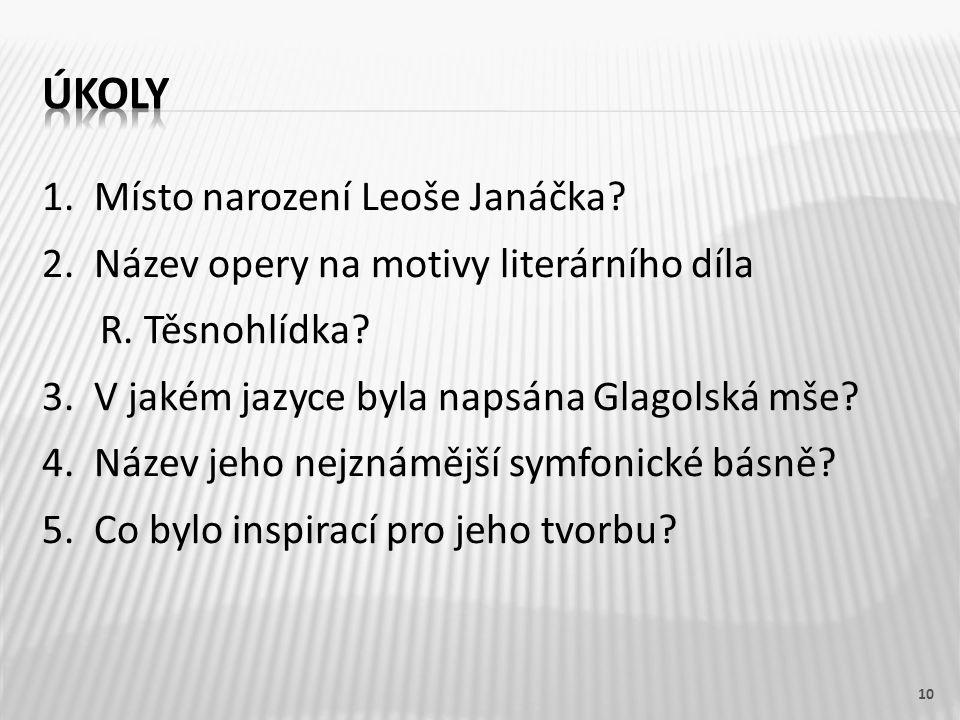 1. Místo narození Leoše Janáčka? 2. Název opery na motivy literárního díla R. Těsnohlídka? 3. V jakém jazyce byla napsána Glagolská mše? 4. Název jeho