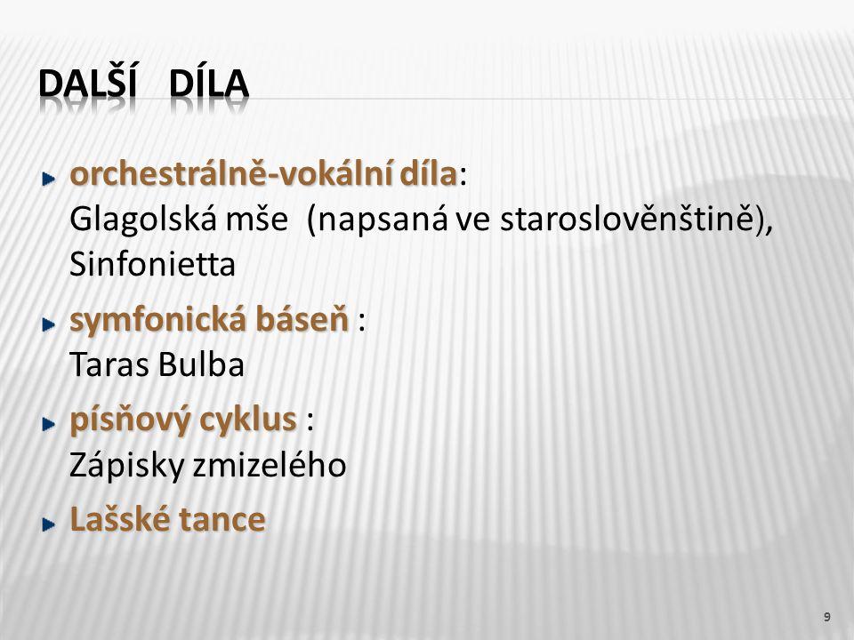 orchestrálně-vokální díla orchestrálně-vokální díla: Glagolská mše (napsaná ve staroslověnštině ), Sinfonietta symfonická báseň symfonická báseň : Taras Bulba písňový cyklus písňový cyklus : Zápisky zmizelého Lašské tance 9