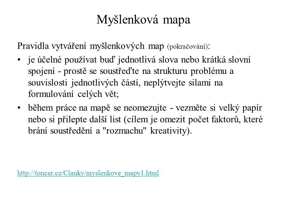 Myšlenková mapa Pravidla vytváření myšlenkových map (pokračování) : je účelné používat buď jednotlivá slova nebo krátká slovní spojení - prostě se soustřeďte na strukturu problému a souvislosti jednotlivých částí, neplýtvejte silami na formulování celých vět; během práce na mapě se neomezujte - vezměte si velký papír nebo si přilepte další list (cílem je omezit počet faktorů, které brání soustředění a rozmachu kreativity).