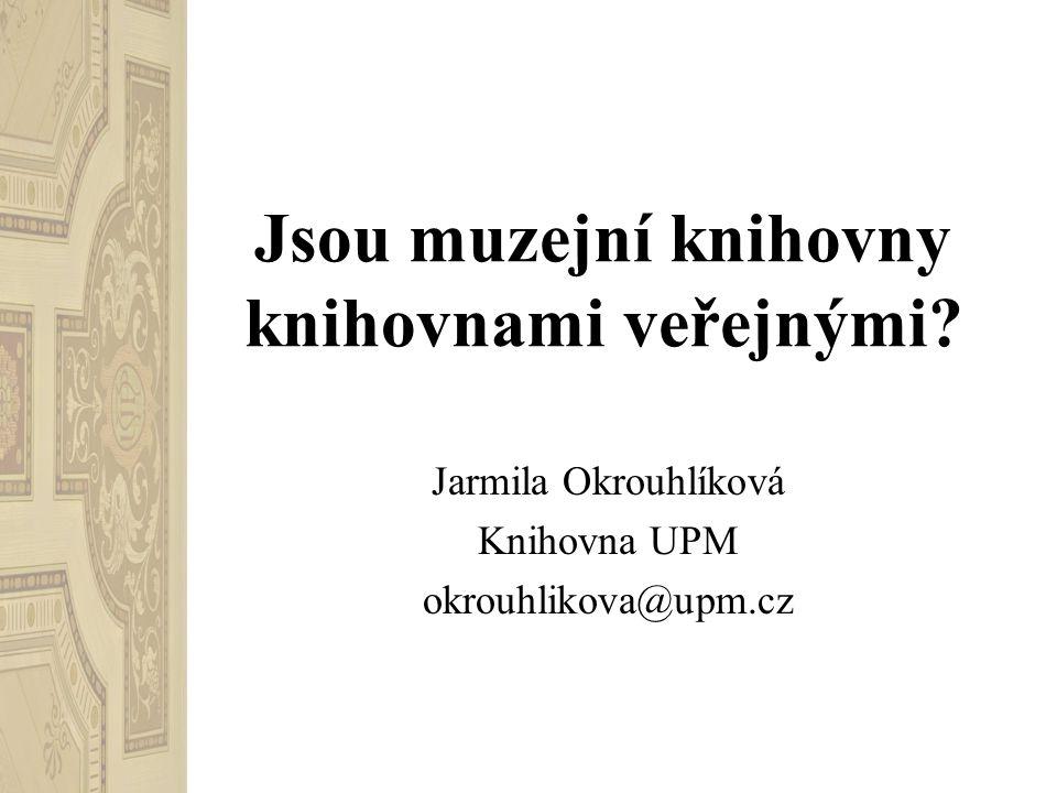Jsou muzejní knihovny knihovnami veřejnými Jarmila Okrouhlíková Knihovna UPM okrouhlikova@upm.cz
