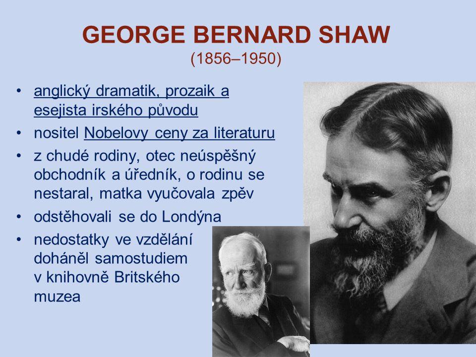 GEORGE BERNARD SHAW (1856–1950) anglický dramatik, prozaik a esejista irského původu nositel Nobelovy ceny za literaturu z chudé rodiny, otec neúspěšný obchodník a úředník, o rodinu se nestaral, matka vyučovala zpěv odstěhovali se do Londýna nedostatky ve vzdělání doháněl samostudiem v knihovně Britského muzea