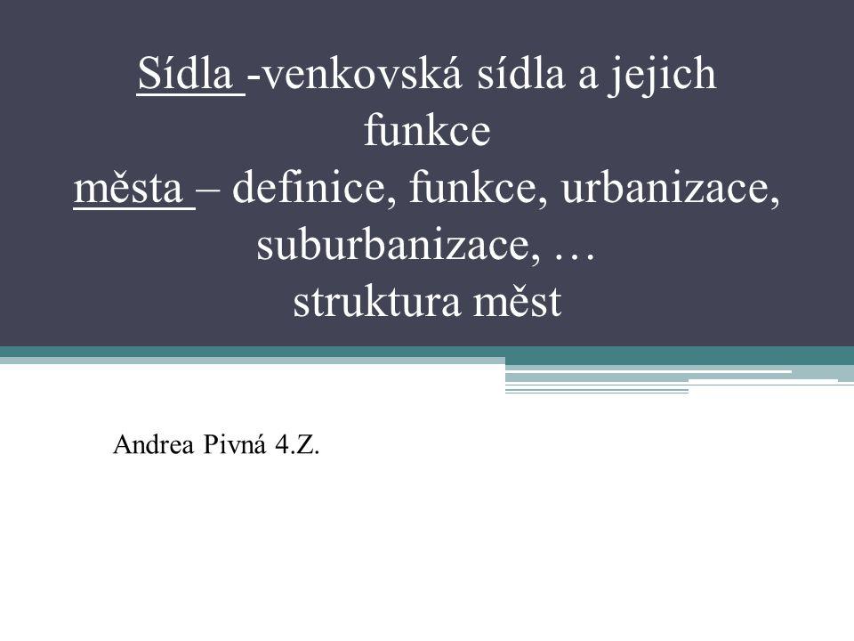 Sídla -venkovská sídla a jejich funkce města – definice, funkce, urbanizace, suburbanizace, … struktura měst Andrea Pivná 4.Z.