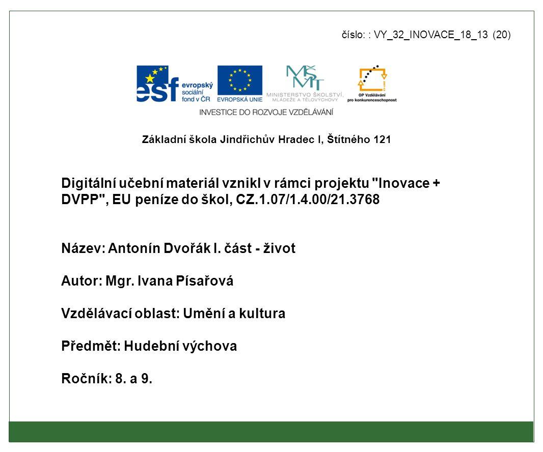 číslo: : VY_32_INOVACE_18_13 (20) Digitální učební materiál vznikl v rámci projektu Inovace + DVPP , EU peníze do škol, CZ.1.07/1.4.00/21.3768 Název: Antonín Dvořák I.