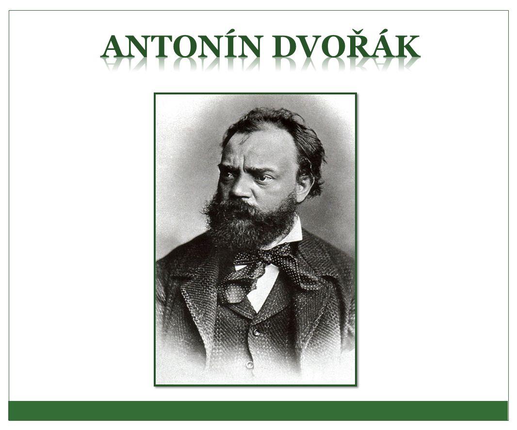 Antonín Dvořák - život * 8.9. 1841 Nelahozeves † 1.