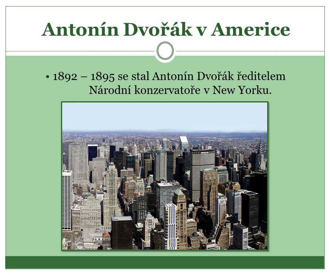 Antonín Dvořák v Americe 1892 – 1895 se stal Antonín Dvořák ředitelem Národní konzervatoře v New Yorku.