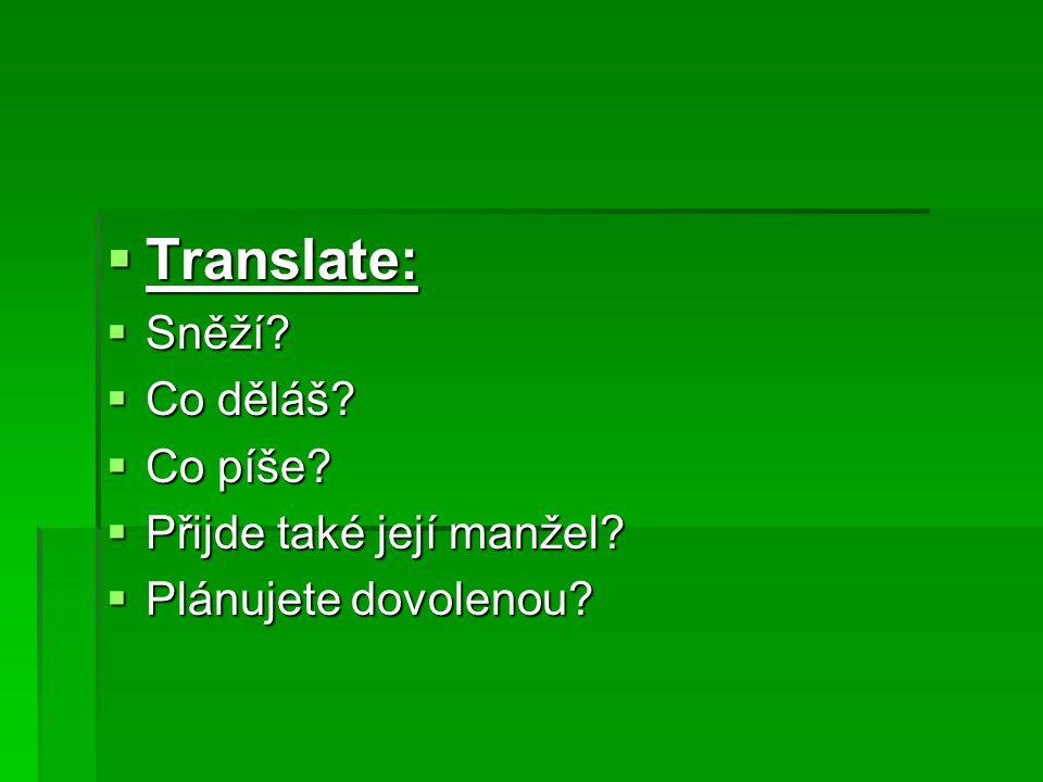  Translate:  Sněží  Co děláš  Co píše  Přijde také její manžel  Plánujete dovolenou