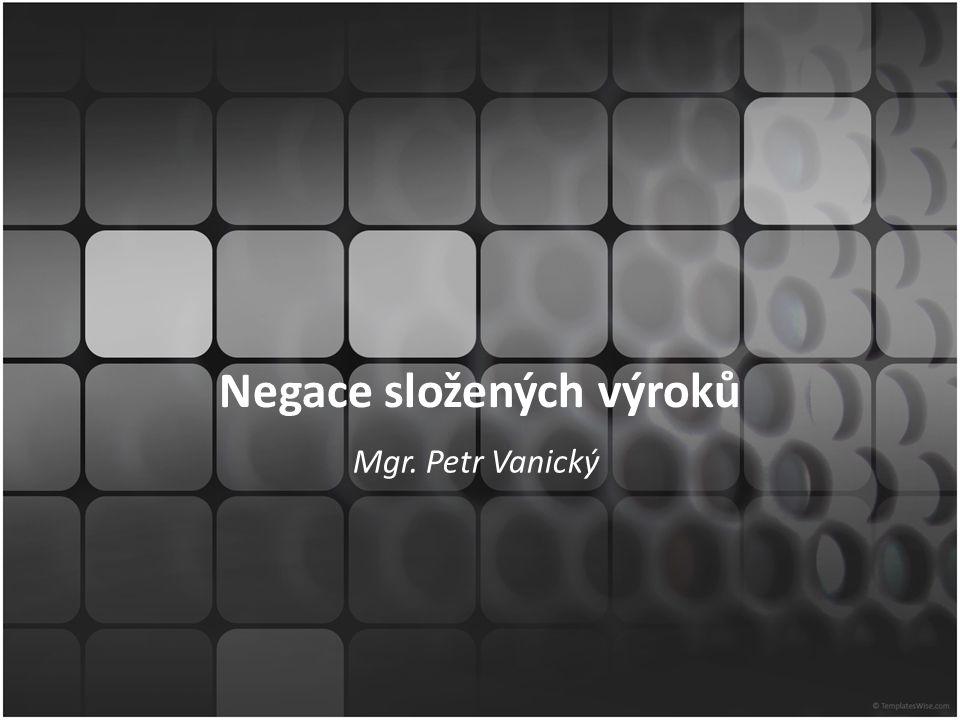 Negace složených výroků Mgr. Petr Vanický