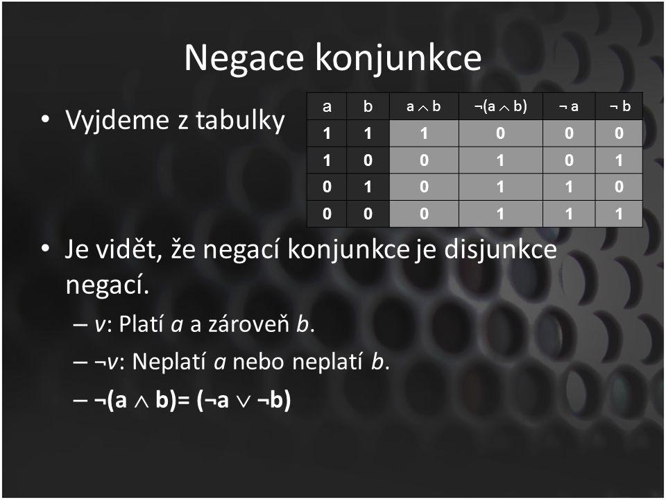 Negace konjunkce Vyjdeme z tabulky Je vidět, že negací konjunkce je disjunkce negací. – v: Platí a a zároveň b. – ¬v: Neplatí a nebo neplatí b. – ¬(a