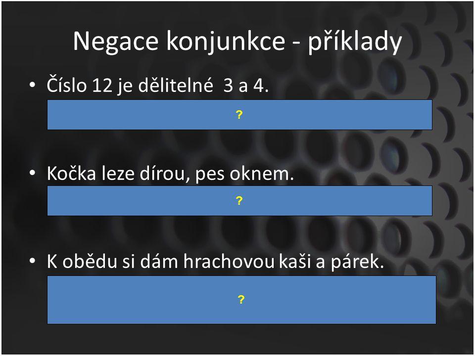 Negace konjunkce - příklady Číslo 12 je dělitelné 3 a 4. – Číslo 12 není dělitelné 3 nebo není dělitelné 4. Kočka leze dírou, pes oknem. – Kočka nelez