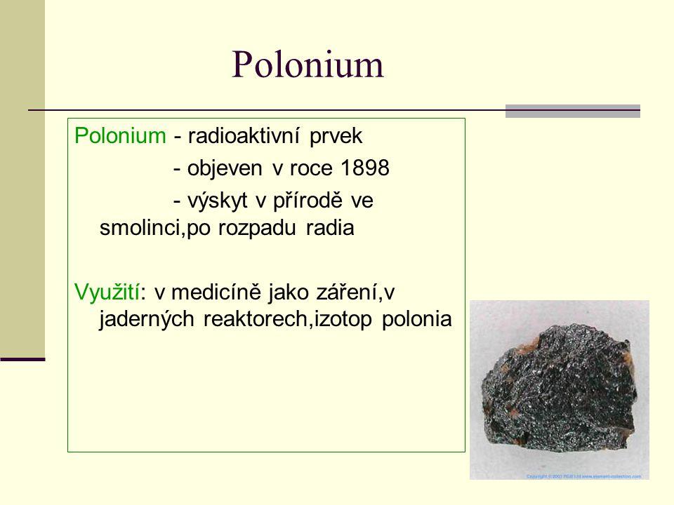 Polonium Polonium - radioaktivní prvek - objeven v roce 1898 - výskyt v přírodě ve smolinci,po rozpadu radia Využití: v medicíně jako záření,v jaderný