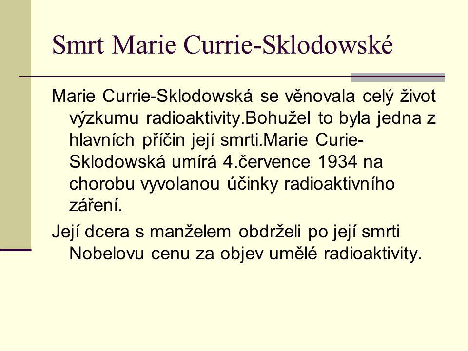 Smrt Marie Currie-Sklodowské Marie Currie-Sklodowská se věnovala celý život výzkumu radioaktivity.Bohužel to byla jedna z hlavních příčin její smrti.M