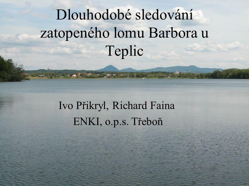 Dlouhodobé sledování zatopeného lomu Barbora u Teplic Ivo Přikryl, Richard Faina ENKI, o.p.s. Třeboň