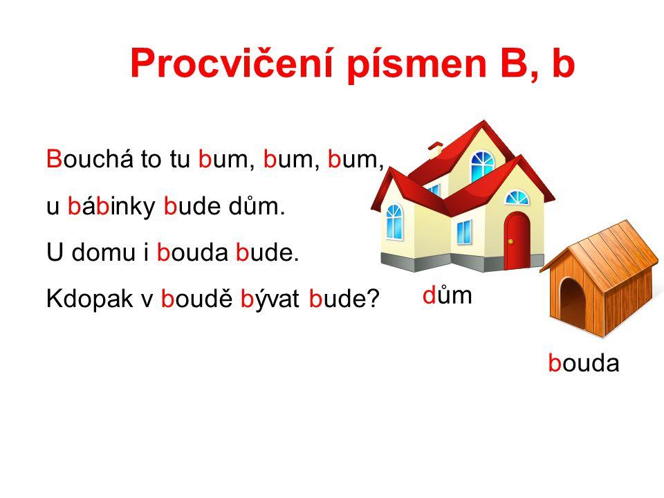 Procvičení písmen B, b Bouchá to tu bum, bum, bum, u bábinky bude dům. U domu i bouda bude. Kdopak v boudě bývat bude? dům bouda