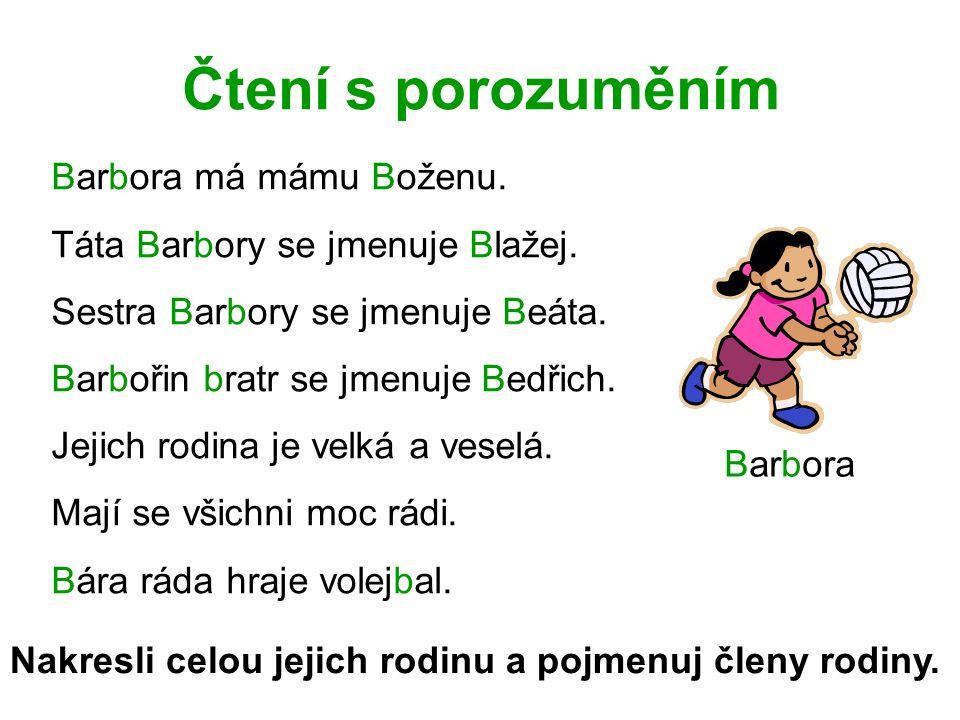Čtení s porozuměním Barbora má mámu Boženu. Táta Barbory se jmenuje Blažej. Sestra Barbory se jmenuje Beáta. Barbořin bratr se jmenuje Bedřich. Jejich