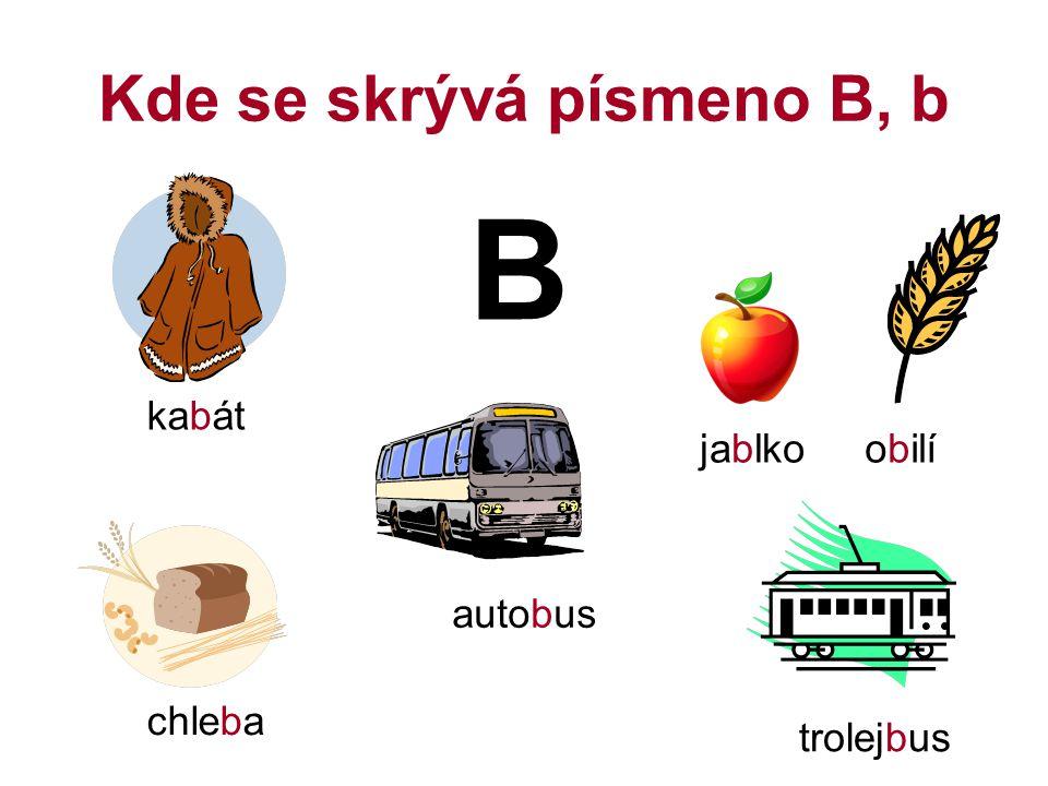 Kde se skrývá písmeno B, b B kabát jablkoobilí autobus trolejbus chleba
