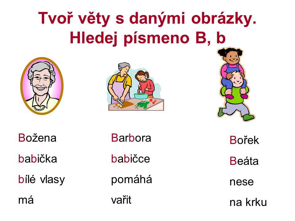 Tvoř věty s danými obrázky. Hledej písmeno B, b Božena babička bílé vlasy má Barbora babičce pomáhá vařit Bořek Beáta nese na krku