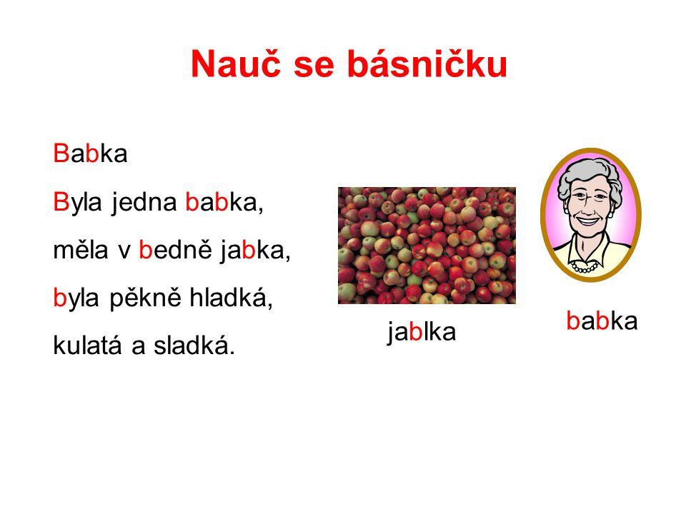 Nauč se básničku Babka Byla jedna babka, měla v bedně jabka, byla pěkně hladká, kulatá a sladká. jablka babka