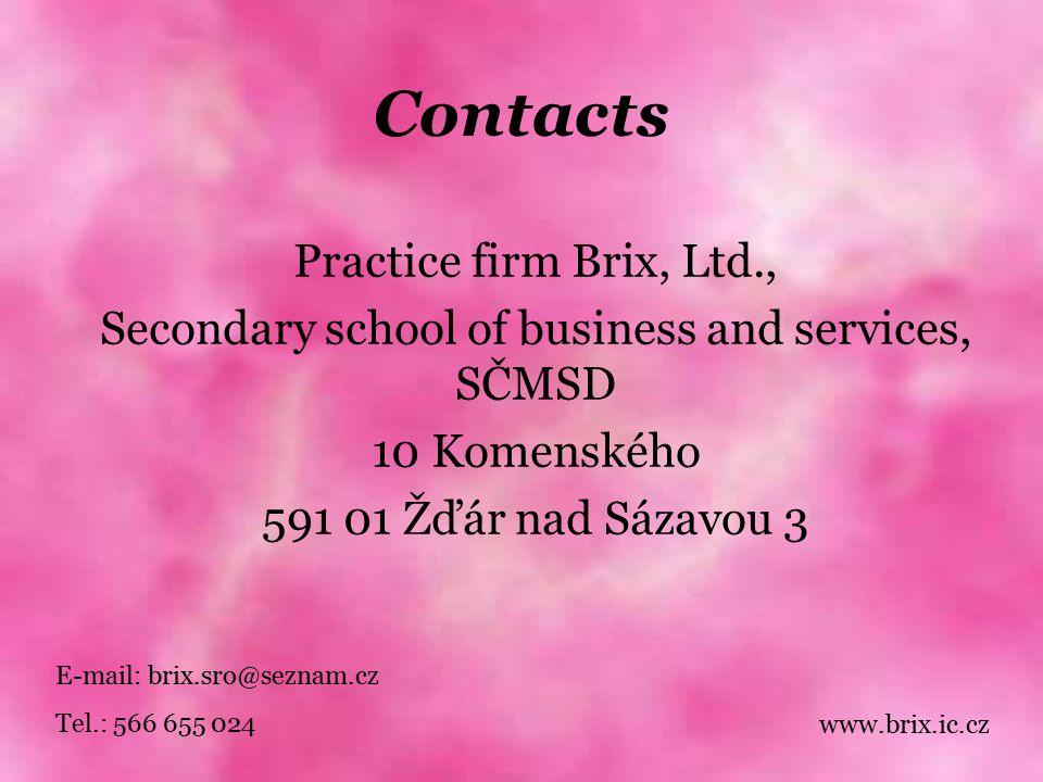 Contacts Practice firm Brix, Ltd., Secondary school of business and services, SČMSD 10 Komenského 591 01 Žďár nad Sázavou 3 E-mail: brix.sro@seznam.cz Tel.: 566 655 024 www.brix.ic.cz
