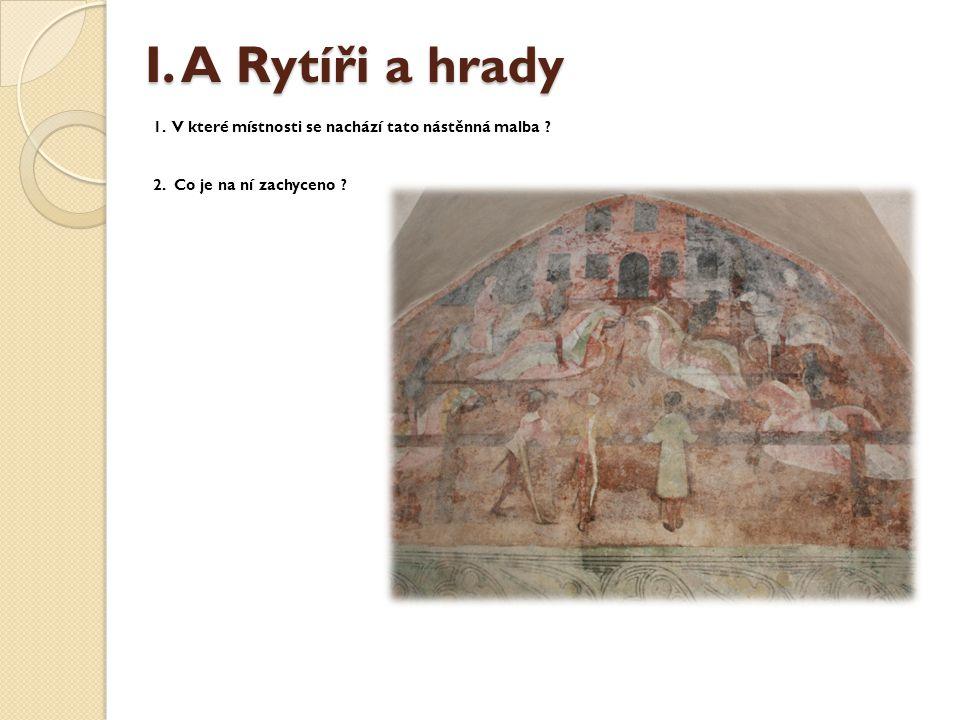 I.A Rytíři a hrady I. A Rytíři a hrady 1. V které místnosti se nachází tato nástěnná malba .