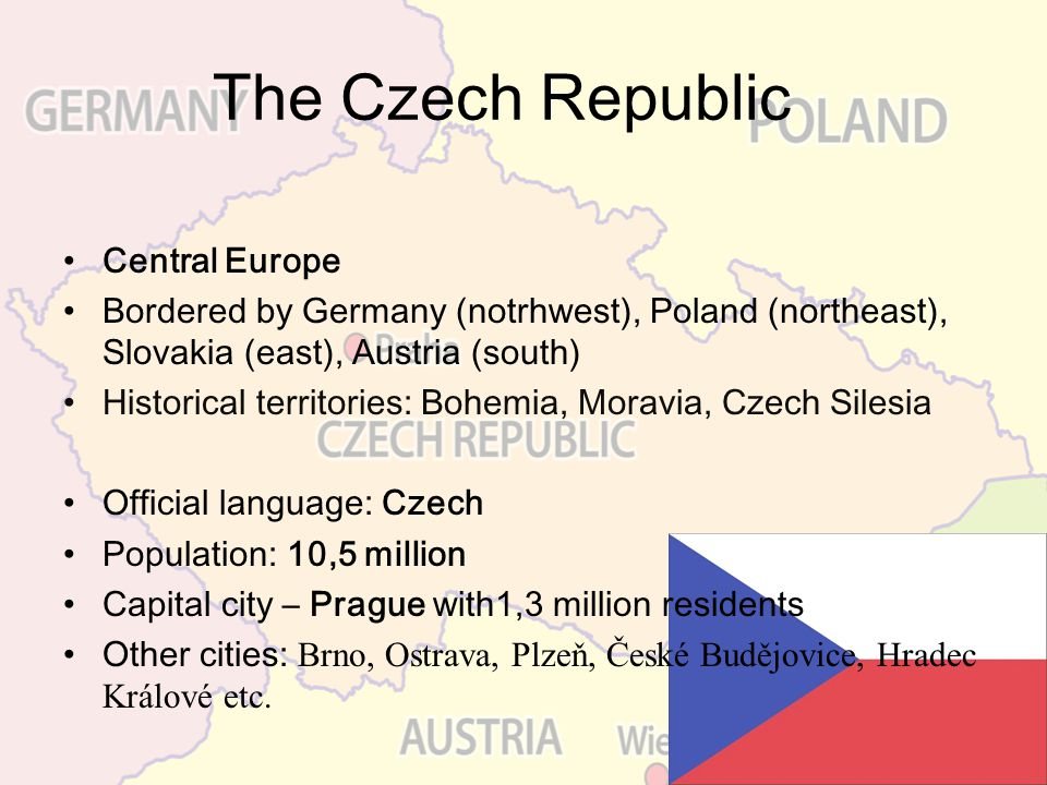 Central Europe Bordered by Germany (notrhwest), Poland (northeast), Slovakia (east), Austria (south) Historical territories: Bohemia, Moravia, Czech S