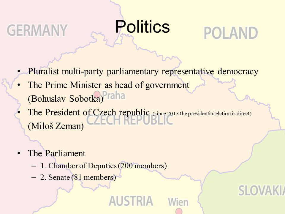 Politics Pluralist multi-party parliamentary representative democracy The Prime Minister as head of government (Bohuslav Sobotka) The President of Cze